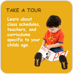 Take a Tour - Learn about class schedules, teachers, and curriculums specific to your childs age.
